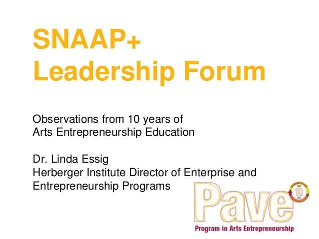 SNAAP+ Leadership Forum Observations from 10 years of Arts Entrepreneurship Education Dr. Linda Essig Herberger Institute ...
