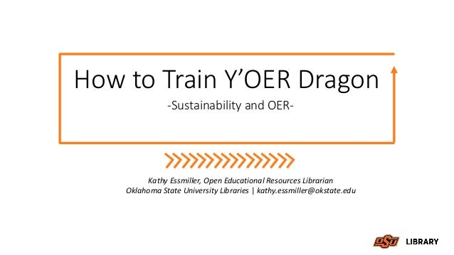 How to Train Y'OER Dragon -Sustainability and OER- Kathy Essmiller, Open Educational Resources Librarian Oklahoma State Un...