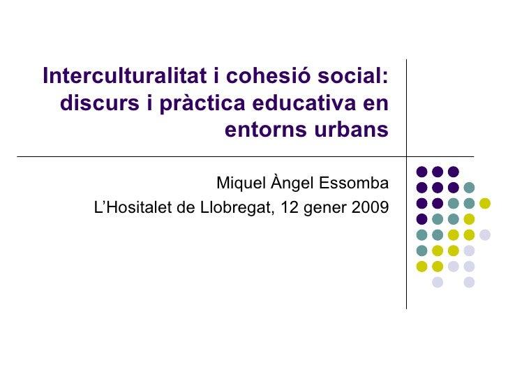 Interculturalitat i cohesió social: discurs i pràctica educativa en entorns urbans Miquel Àngel Essomba L'Hositalet de Llo...