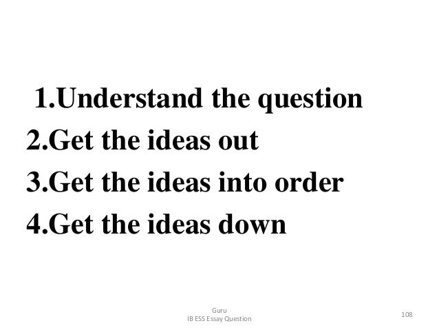1.Understand the question 2.Get the ideas out 3.Get the ideas into order 4.Get the ideas down Guru IB ESS Essay Question 1...