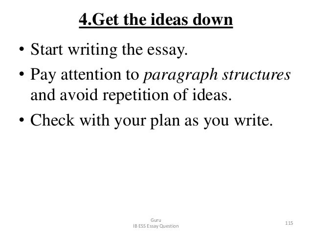 4.Get the ideas down • Start writing the essay. • Pay attention to paragraph structures and avoid repetition of ideas. • C...