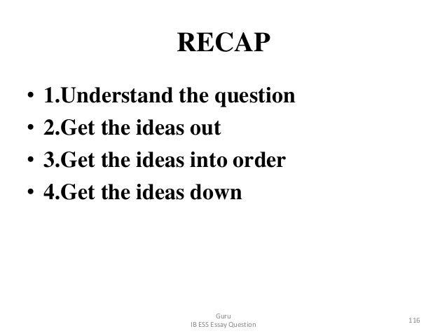 RECAP • 1.Understand the question • 2.Get the ideas out • 3.Get the ideas into order • 4.Get the ideas down Guru IB ESS Es...
