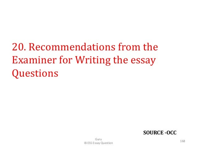 SOURCE -OCC 20. Recommendations from the Examiner for Writing the essay Questions Guru IB ESS Essay Question 168