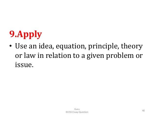 9.Apply • Use an idea, equation, principle, theory or law in relation to a given problem or issue. Guru IB ESS Essay Quest...