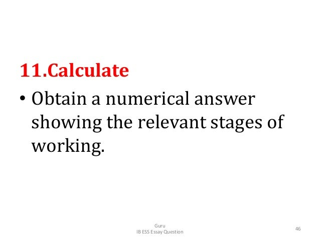 11.Calculate • Obtain a numerical answer showing the relevant stages of working. Guru IB ESS Essay Question 46