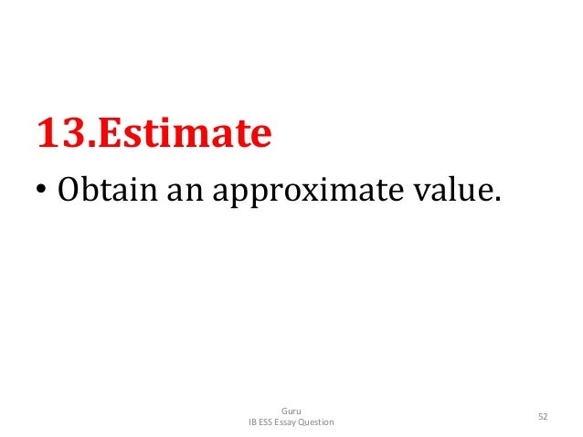 13.Estimate • Obtain an approximate value. Guru IB ESS Essay Question 52
