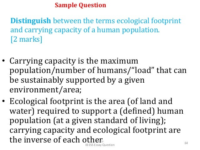Distinguish between the terms ecological footprint and carrying capacity of a human population. [2 marks] • Carrying capac...