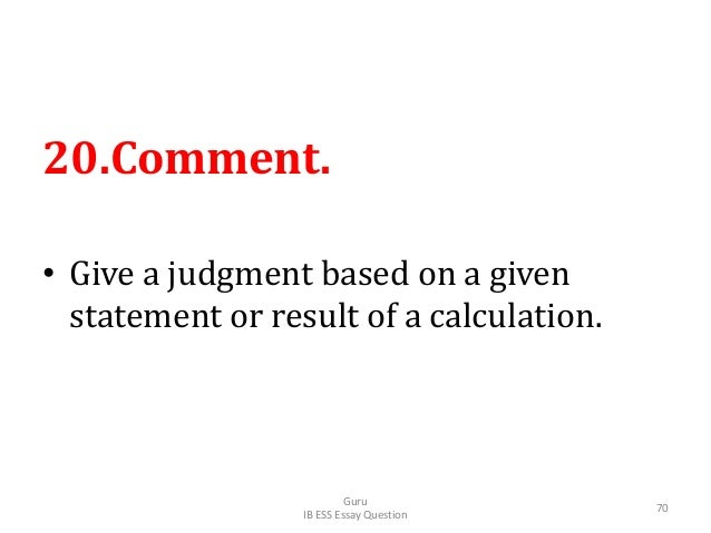 20.Comment. • Give a judgment based on a given statement or result of a calculation. Guru IB ESS Essay Question 70