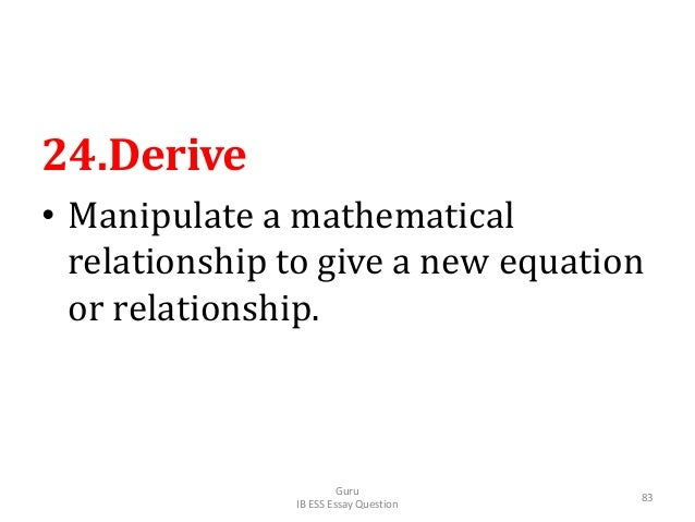 24.Derive • Manipulate a mathematical relationship to give a new equation or relationship. Guru IB ESS Essay Question 83