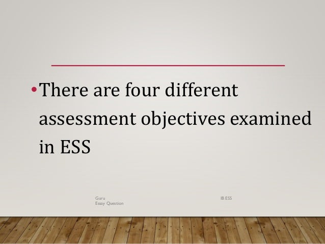•There are four different assessment objectives examined in ESS Guru IB ESS Essay Question