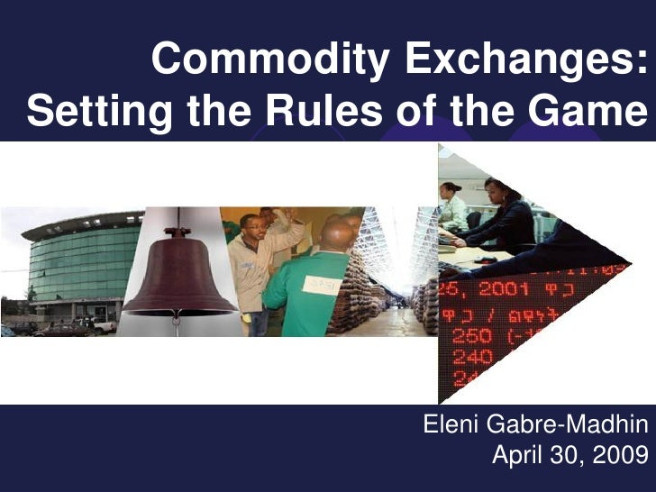 Commodity Exchanges: Setting the Rules of the Game                       Eleni Gabre-Madhin                         April ...