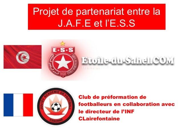 Projet de partenariat entre la      J.A.F.E et l'E.S.S          Club de préformation de          footballeurs en collabora...