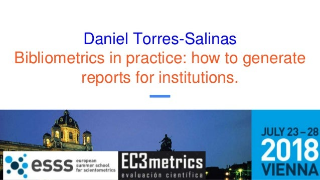 Daniel Torres-Salinas Bibliometrics in practice: how to generate reports for institutions.