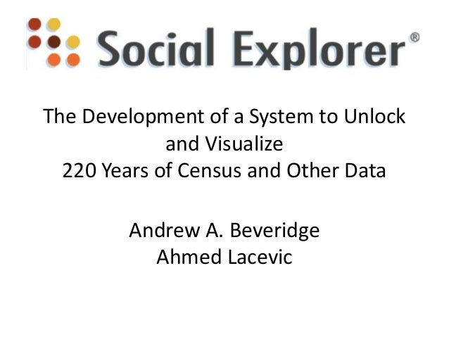 The Development of a System to Unlock and Visualize 220 Years of Census and Other Data Andrew A. Beveridge Ahmed Lacevic