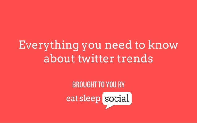 Everything you need to know about twitter trends BROUGHT TO YOU BY