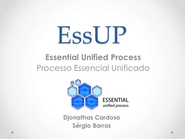 EssUP Essential Unified Process Processo Essencial Unificado  Djonathas Cardoso Sérgio Barros