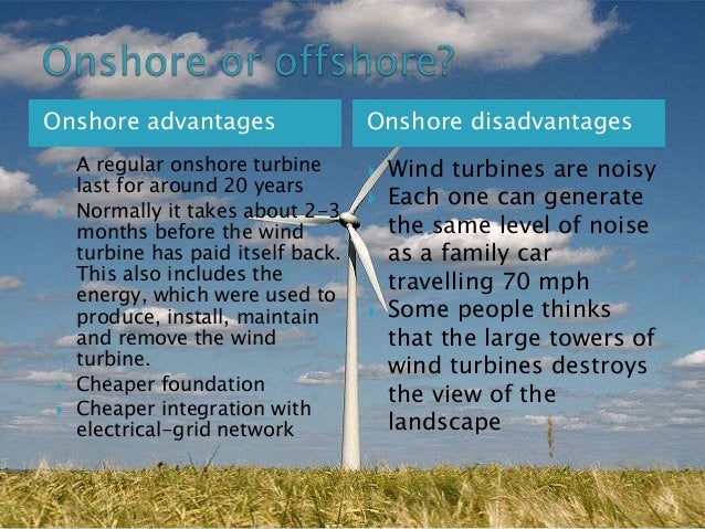 Onshore advantages       A regular onshore turbine last for around 20 years Normally it takes about 2-3 months before ...