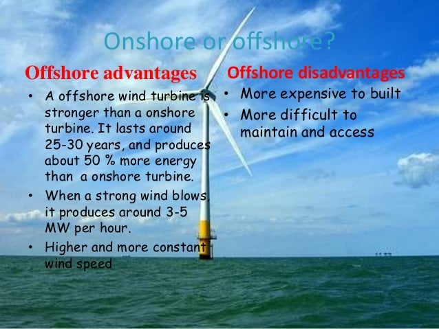 Onshore or offshore? Offshore advantages  Offshore disadvantages  • A offshore wind turbine is • More expensive to built s...