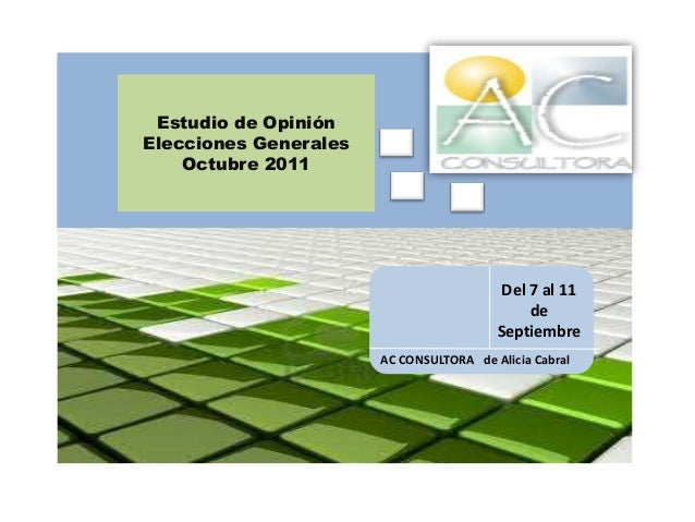 Estudio de Opinión Elecciones Generales Octubre 2011 AC CONSULTORA de Alicia Cabral Del 7 al 10 de Septiembre del 2011 Del...