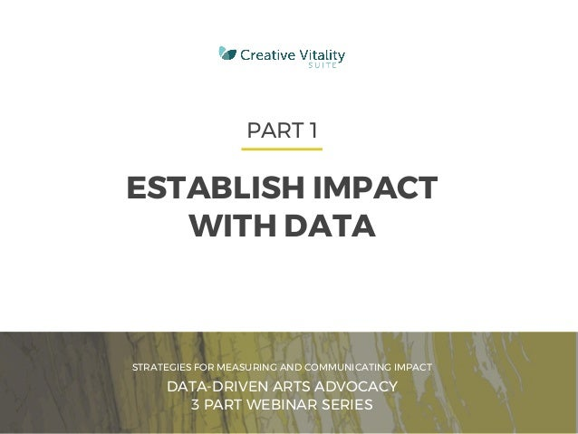 CVSUITE 1 PART 1 ESTABLISH IMPACT WITH DATA STRATEGIES FOR MEASURING AND COMMUNICATING IMPACT DATA-DRIVEN ARTS ADVOCACY 3 ...