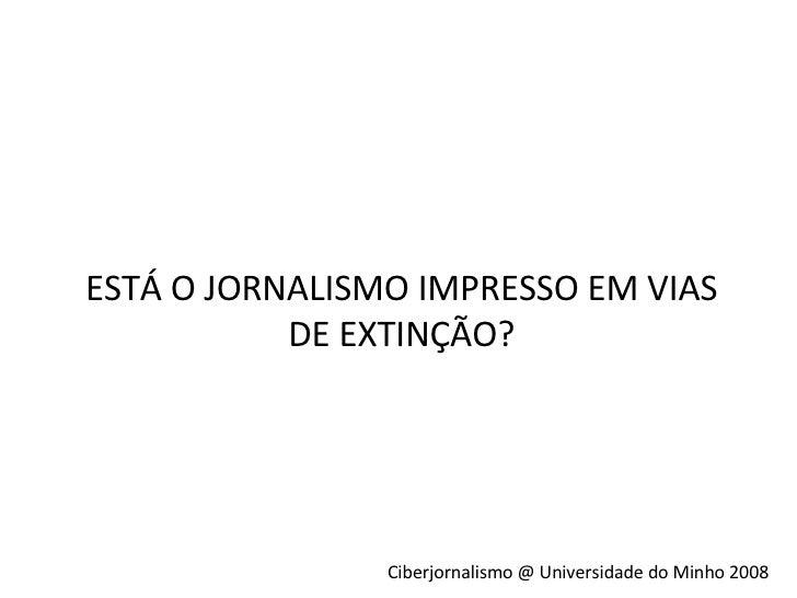 ESTÁ O JORNALISMO IMPRESSO EM VIAS DE EXTINÇÃO? Ciberjornalismo @ Universidade do Minho 2008