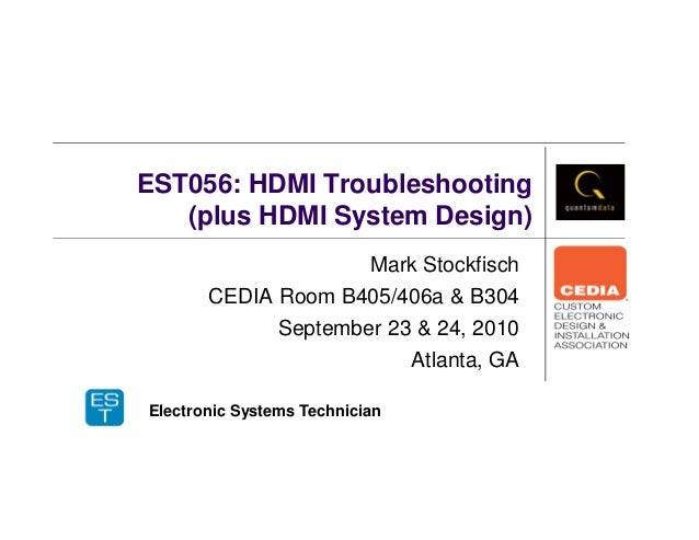 EST056: HDMI Troubleshooting (plus HDMI System Design) Mark Stockfisch CEDIA Room B405/406a & B304 September 23 & 24, 2010...