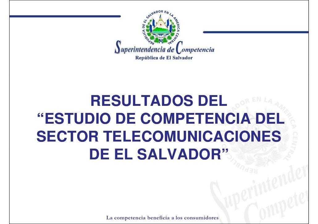 """RESULTADOS DEL """"ESTUDIO DE COMPETENCIA DEL SECTOR TELECOMUNICACIONES      DE EL SALVADOR""""            SALVADOR""""          La..."""