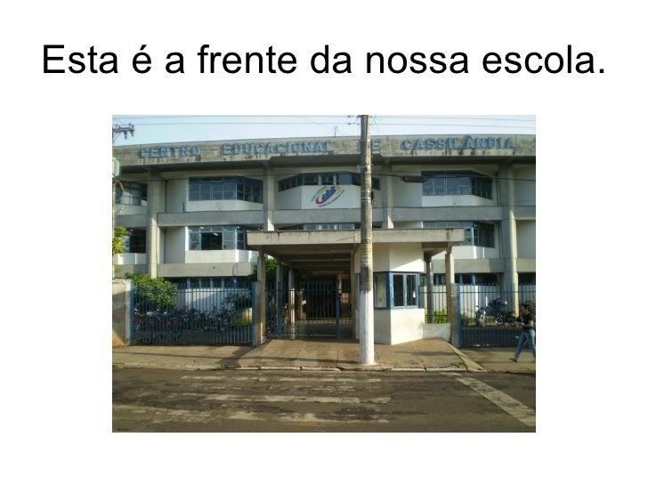 Esta é a frente da nossa escola.