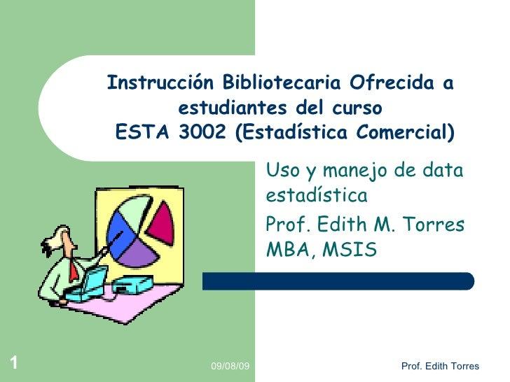 Instrucción Bibliotecaria Ofrecida a estudiantes del curso  ESTA 3002 (Estadística Comercial) Uso y manejo de data estadís...
