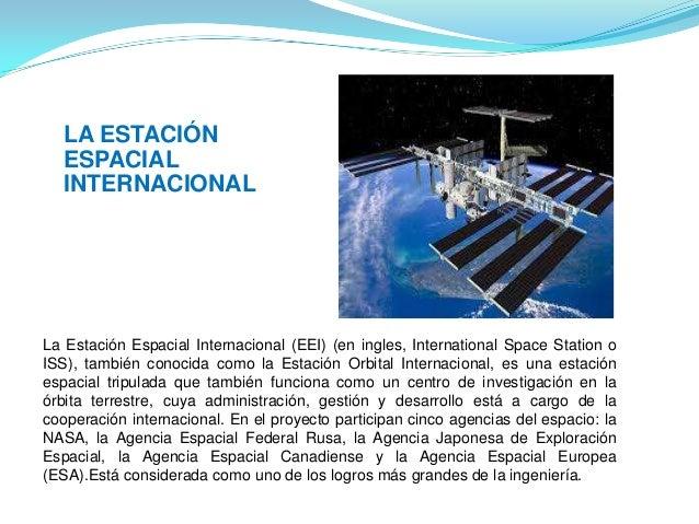 La Estación Espacial Internacional (EEI) (en ingles, International Space Station o ISS), también conocida como la Estación...