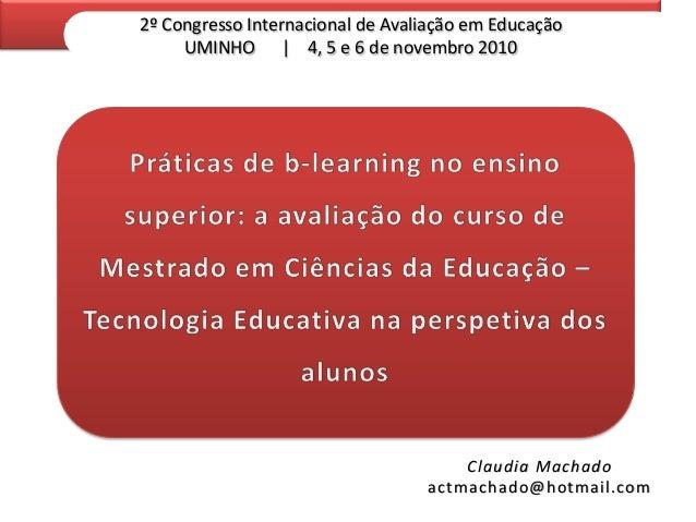 2º Congresso Internacional de Avaliação em Educação UMINHO | 4, 5 e 6 de novembro 2010  Claudia Machado actmachado@hotmail...