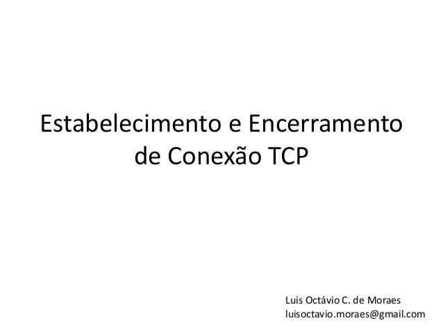 Estabelecimento e Encerramento        de Conexão TCP                    Luis Octávio C. de Moraes                    luiso...