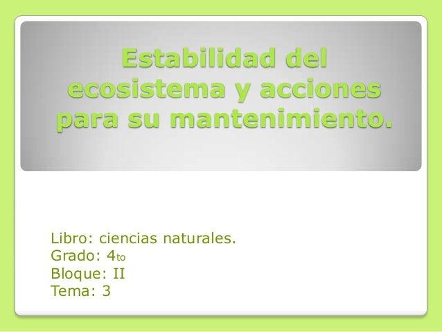 Estabilidad delecosistema y accionespara su mantenimiento.Libro: ciencias naturales.Grado: 4toBloque: IITema: 3