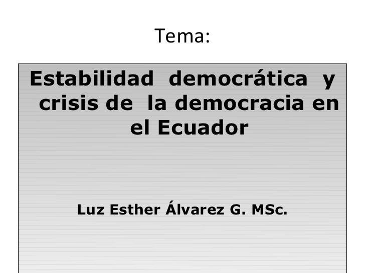 Tema:Estabilidad democrática y crisis de la democracia en          el Ecuador    Luz Esther Álvarez G. MSc.