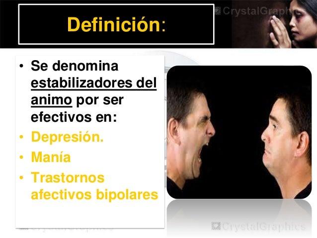 Definición: • Se denomina estabilizadores del animo por ser efectivos en: • Depresión. • Manía • Trastornos afectivos bipo...