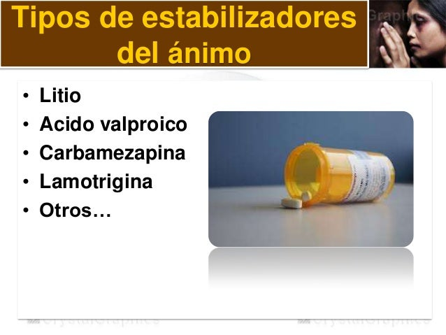 Tipos de estabilizadores del ánimo • Litio • Acido valproico • Carbamezapina • Lamotrigina • Otros…