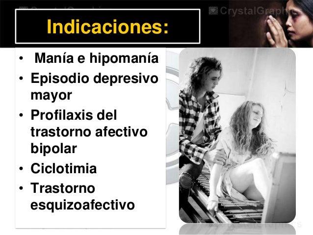 Indicaciones: • Manía e hipomanía • Episodio depresivo mayor • Profilaxis del trastorno afectivo bipolar • Ciclotimia • Tr...