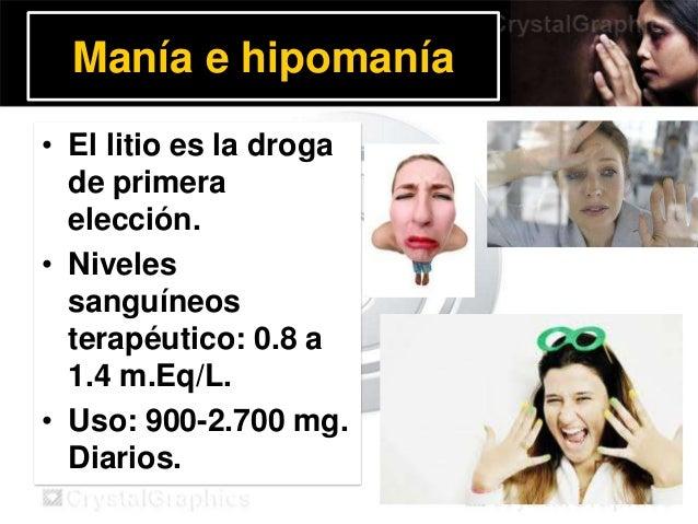 Manía e hipomanía • El litio es la droga de primera elección. • Niveles sanguíneos terapéutico: 0.8 a 1.4 m.Eq/L. • Uso: 9...