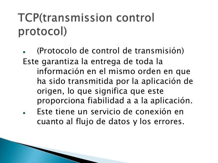    (Protocolo de control de transmisión)Este garantiza la entrega de toda la    información en el mismo orden en que    h...
