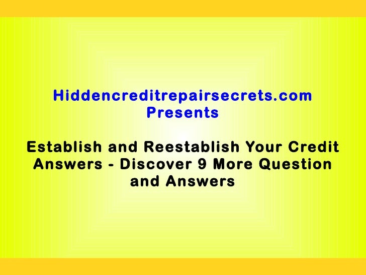 Hiddencreditrepairsecrets.com             PresentsEstablish and Reestablish Your Credit Answers - Discover 9 More Question...