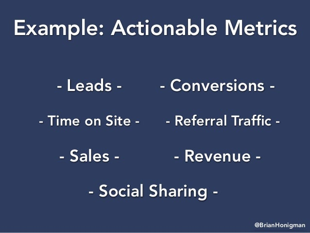 @BrianHonigman Example: Actionable Metrics - Leads - - Time on Site - - Sales - - Social Sharing - - Conversions - - Refer...