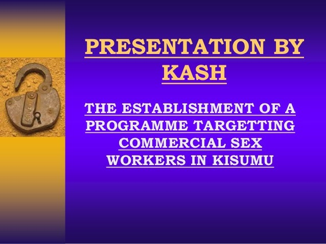 PRESENTATION BY KASH THE ESTABLISHMENT OF A PROGRAMME TARGETTING COMMERCIAL SEX WORKERS IN KISUMU