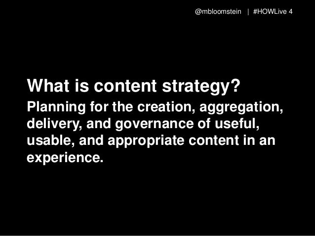 @mbloomstein | #HOWLive 4 What is content strategy? Planning for the creation, aggregation, delivery, and governance of us...