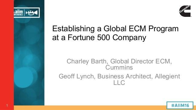 1 Establishing a Global ECM Program at a Fortune 500 Company Charley Barth, Global Director ECM, Cummins Geoff Lynch, Busi...
