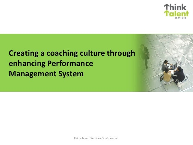 Creating a coaching culture throughenhancing PerformanceManagement System                 Think Talent Services Confidential