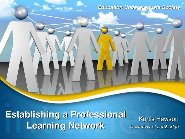 Establishing a Professional Learning Network Kurtis Hewson University of Lethbridge Education Undergraduate Society