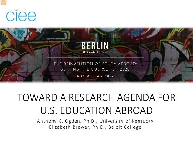 TOWARD A RESEARCH AGENDA FOR U.S. EDUCATION ABROAD Anthony C. Ogden, Ph.D., University of Kentucky Elizabeth Brewer, Ph.D....