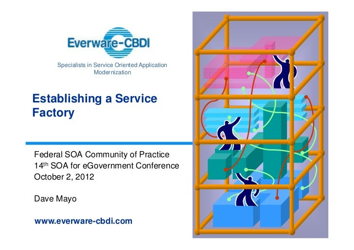 Specialists in Service Oriented Application                    ModernizationEstablishing a ServiceFactoryFederal SOA Commu...