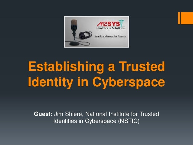 Establishing a Trusted Identity in Cyberspace Guest: Jim Shiere, National Institute for Trusted Identities in Cyberspace (...