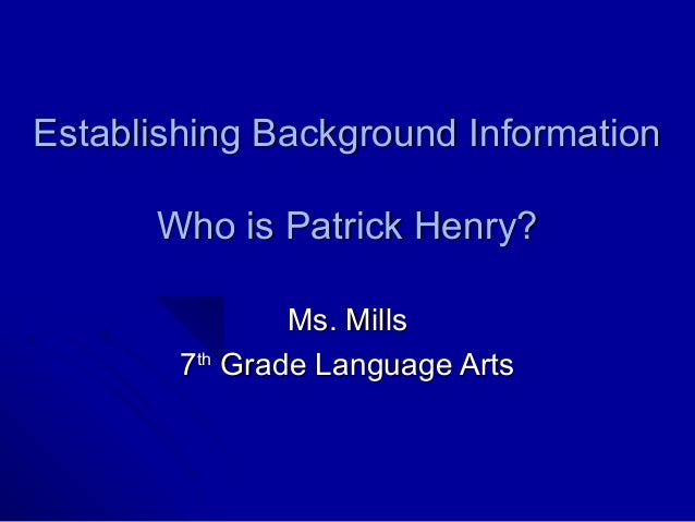Establishing Background Information      Who is Patrick Henry?                Ms. Mills        7th Grade Language Arts